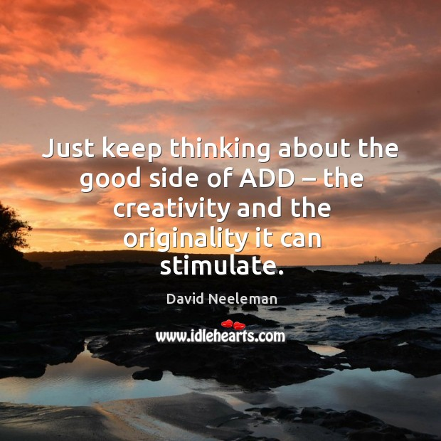 Just keep thinking about the good side of add – the creativity and the originality it can stimulate. David Neeleman Picture Quote