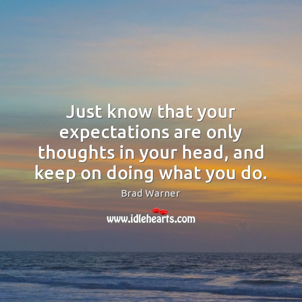 Just know that your expectations are only thoughts in your head, and Brad Warner Picture Quote