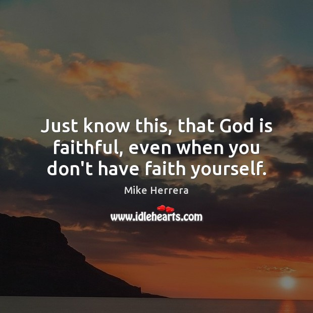 Just know this, that God is faithful, even when you don't have faith yourself. Faithful Quotes Image