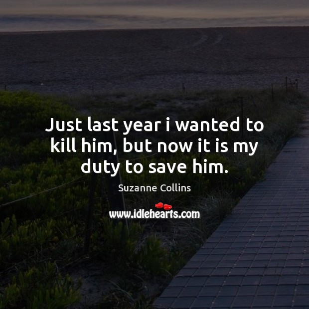 Just last year i wanted to kill him, but now it is my duty to save him. Suzanne Collins Picture Quote