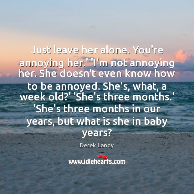 Just leave her alone. You're annoying her.' 'I'm not annoying her. Image