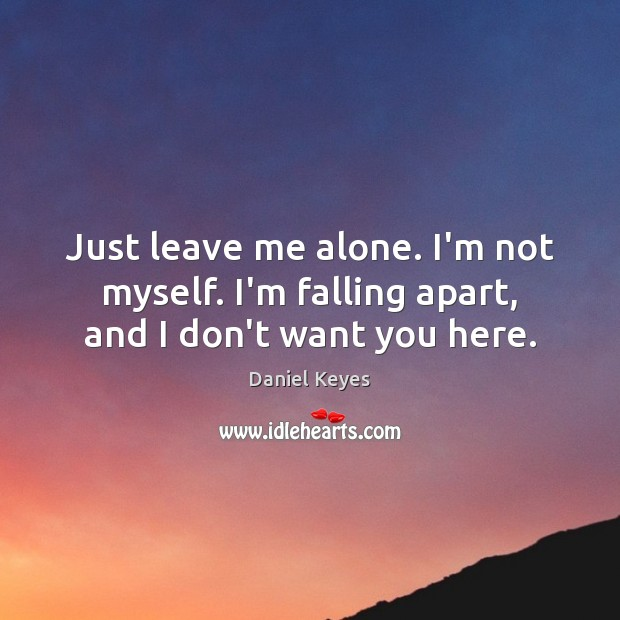 Just leave me alone. I'm not myself. I'm falling apart, and I don't want you here. Daniel Keyes Picture Quote