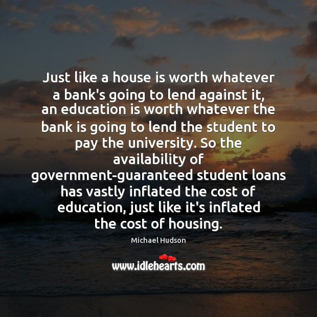 Just like a house is worth whatever a bank's going to lend Michael Hudson Picture Quote