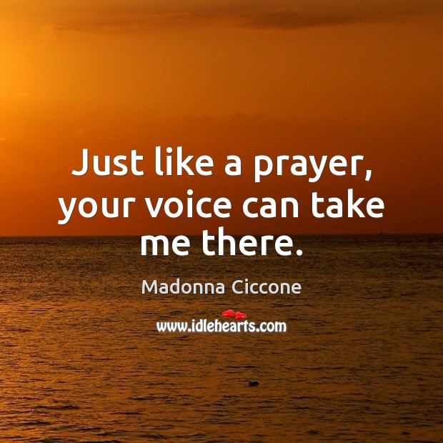 Just like a prayer, your voice can take me there. Image