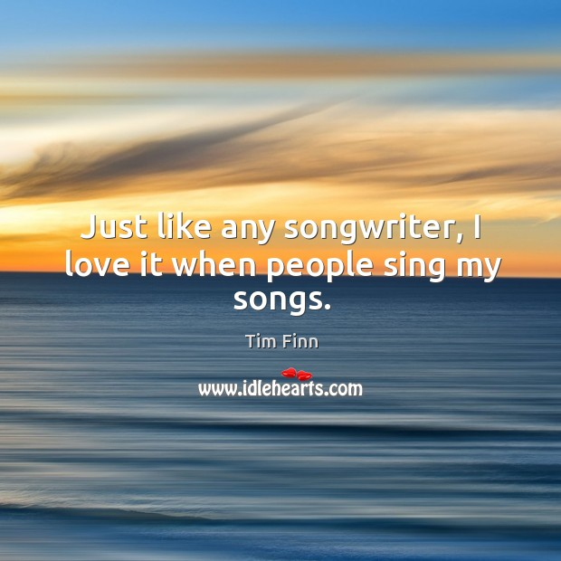 Image, Just like any songwriter, I love it when people sing my songs.