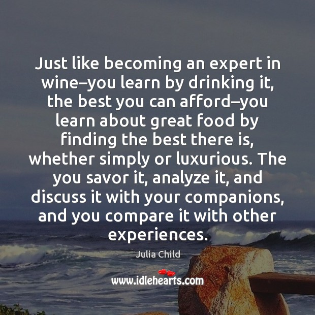 Just like becoming an expert in wine–you learn by drinking it, Julia Child Picture Quote