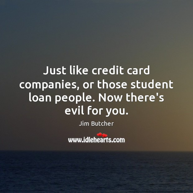 Image, Just like credit card companies, or those student loan people. Now there's evil for you.