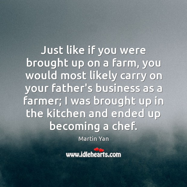 Just like if you were brought up on a farm, you would Farm Quotes Image