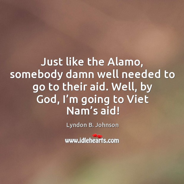 Image, Just like the alamo, somebody damn well needed to go to their aid. Well, by God, I'm going to viet nam's aid!