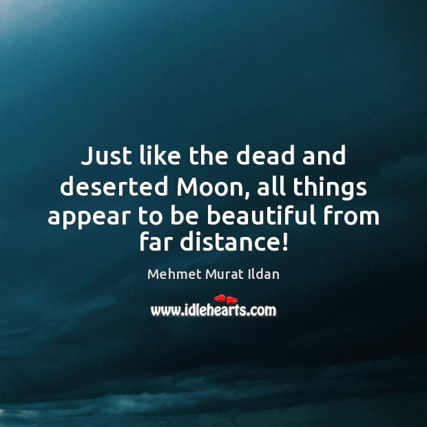 Image, Just like the dead and deserted Moon, all things appear to be beautiful from far distance!