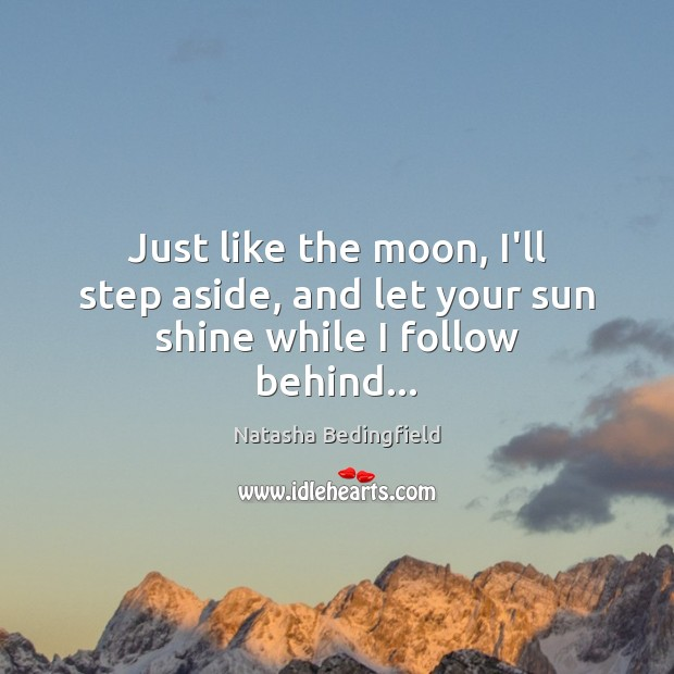 Just like the moon, I'll step aside, and let your sun shine while I follow behind… Natasha Bedingfield Picture Quote