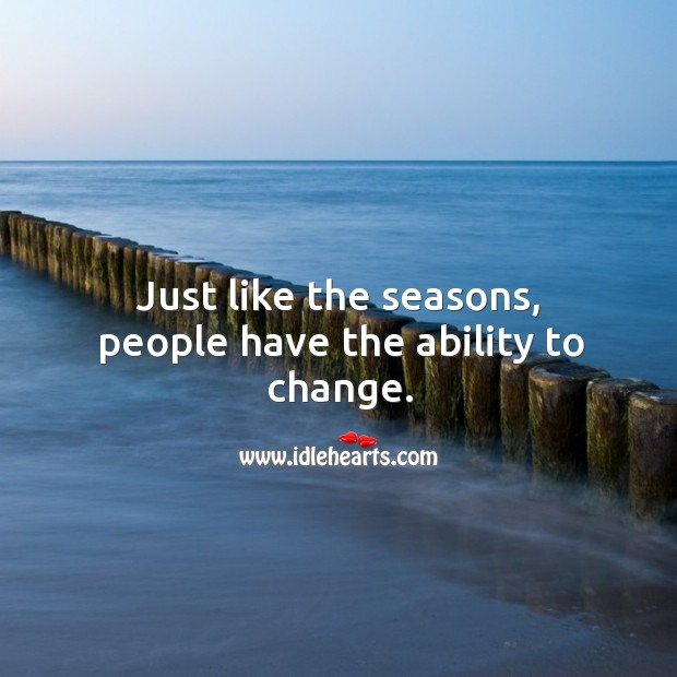 Just like the seasons, people have the ability to change. Image