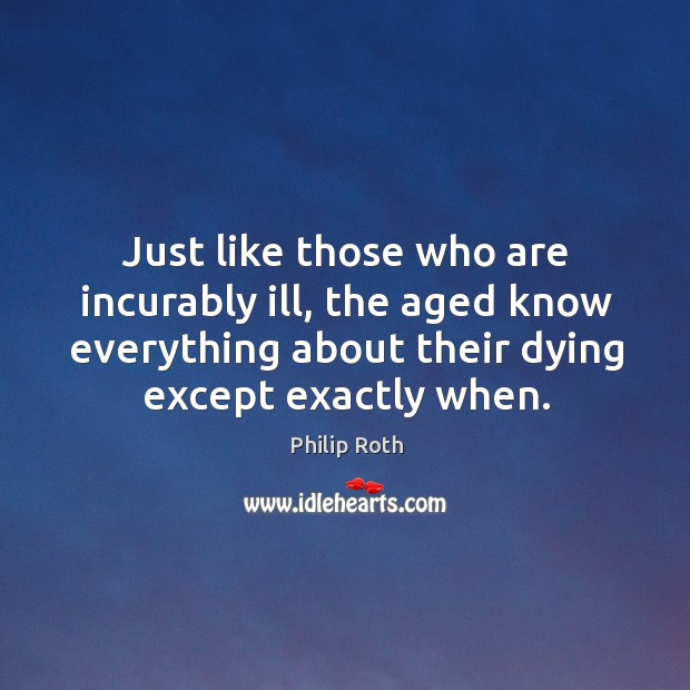 Just like those who are incurably ill, the aged know everything about their dying except exactly when. Image