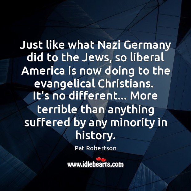 Just like what Nazi Germany did to the Jews, so liberal America Pat Robertson Picture Quote