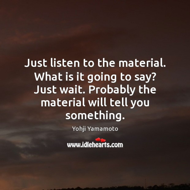 Image, Just listen to the material. What is it going to say? Just