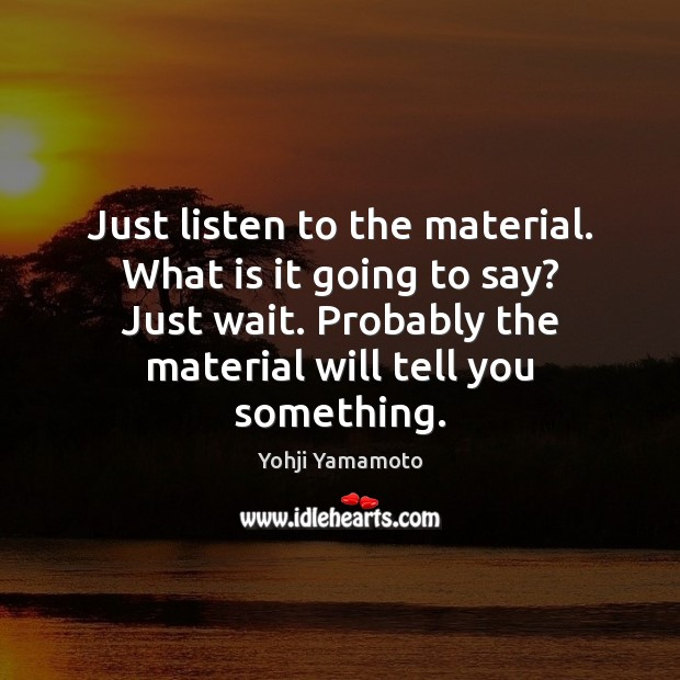 Just listen to the material. What is it going to say? Just Yohji Yamamoto Picture Quote