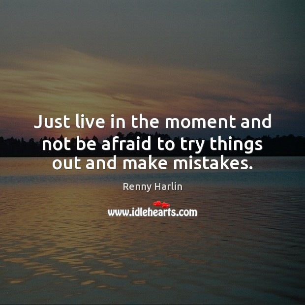 Just live in the moment and not be afraid to try things out and make mistakes. Renny Harlin Picture Quote