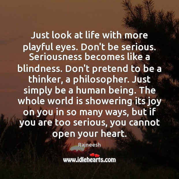 Just look at life with more playful eyes. Don't be serious. Seriousness Image