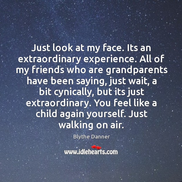 Just look at my face. Its an extraordinary experience. All of my friends who are grandparents Blythe Danner Picture Quote
