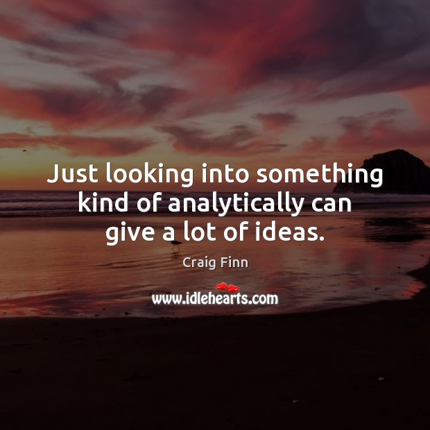 Just looking into something kind of analytically can give a lot of ideas. Image