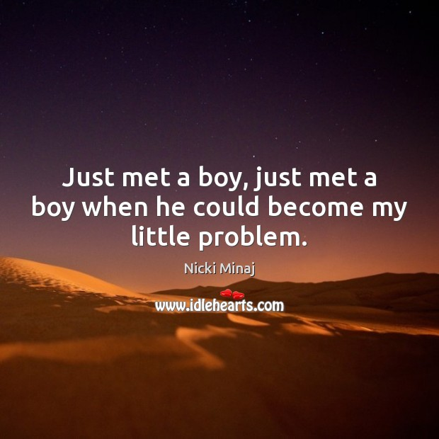 Just met a boy, just met a boy when he could become my little problem. Nicki Minaj Picture Quote