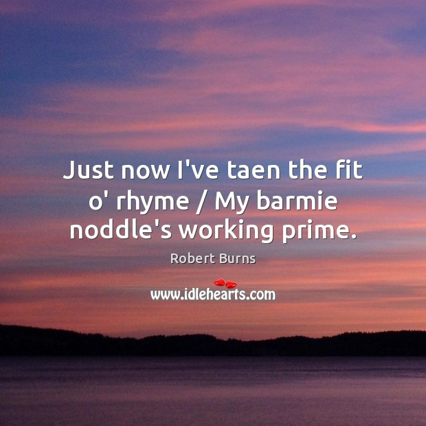 Just now I've taen the fit o' rhyme / My barmie noddle's working prime. Image