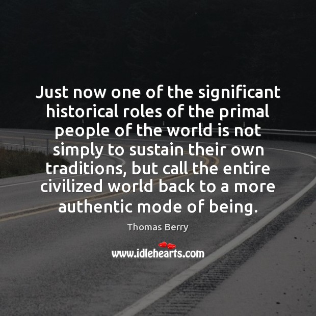 Just now one of the significant historical roles of the primal people Thomas Berry Picture Quote