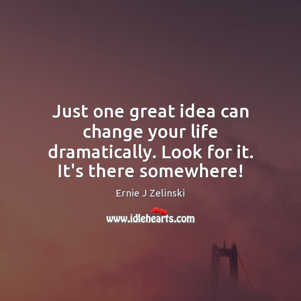 Just one great idea can change your life dramatically. Look for it. It's there somewhere! Ernie J Zelinski Picture Quote