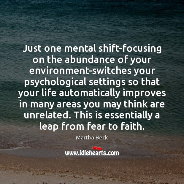 Just one mental shift-focusing on the abundance of your environment-switches your psychological Martha Beck Picture Quote