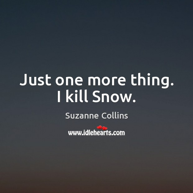 Just one more thing. I kill Snow. Image