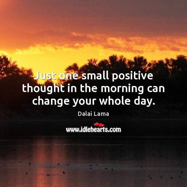 Image, Just one small positive thought in the morning can change your whole day.