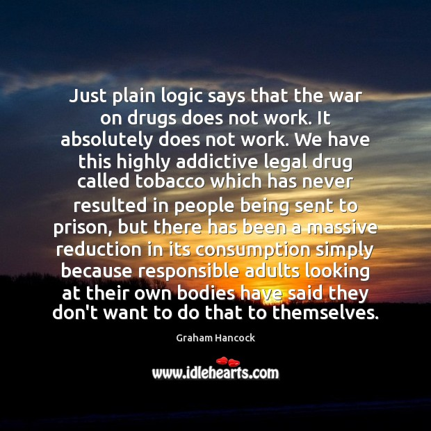 Just plain logic says that the war on drugs does not work. Legal Quotes Image