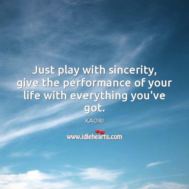 Just play with sincerity, give the performance of your life with everything you've got. Image