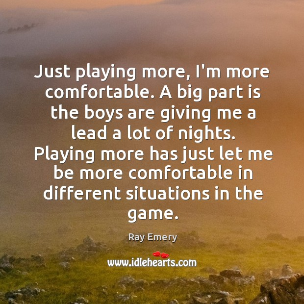 Just playing more, I'm more comfortable. A big part is the boys Image