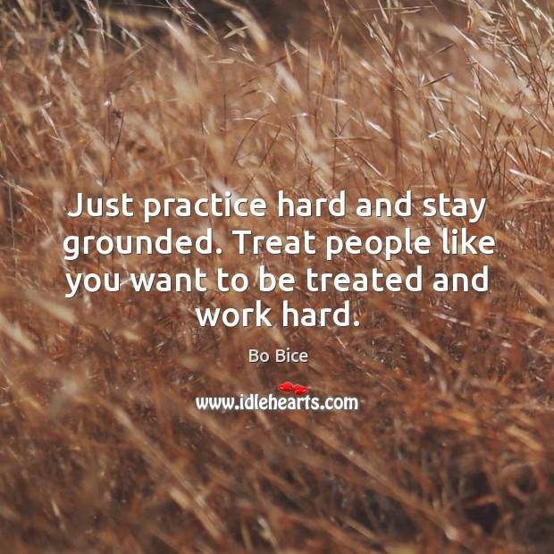 Image, Just practice hard and stay grounded. Treat people like you want to be treated and work hard.