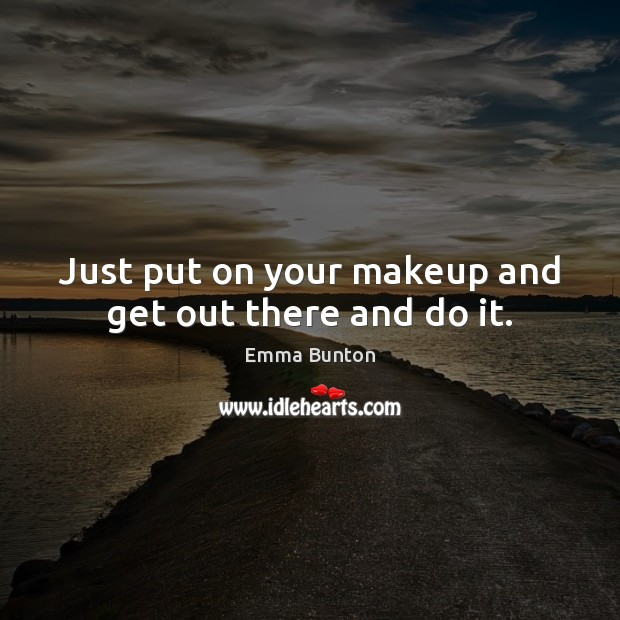 Just put on your makeup and get out there and do it. Emma Bunton Picture Quote