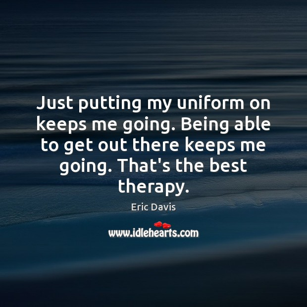 Image, Just putting my uniform on keeps me going. Being able to get