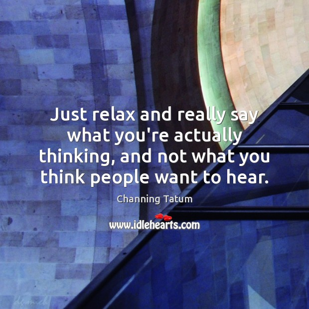 Image, Just relax and really say what you're actually thinking, and not what