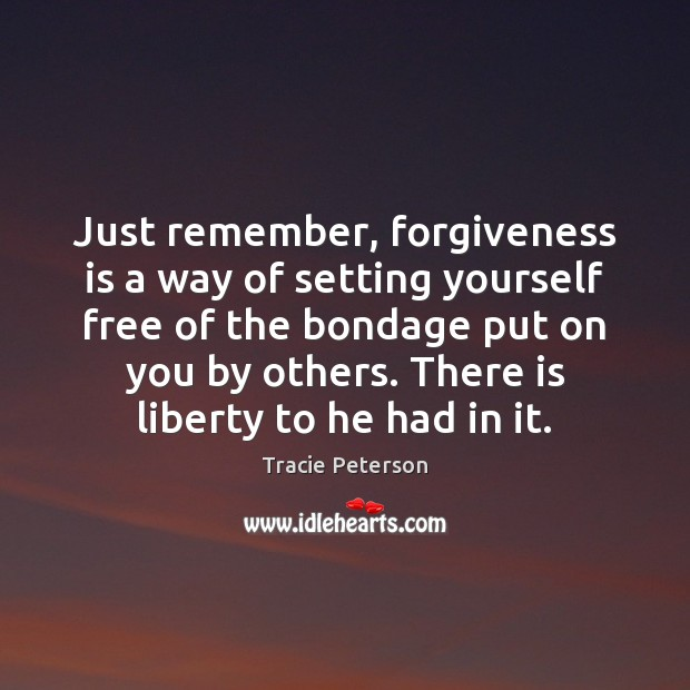 Just remember, forgiveness is a way of setting yourself free of the Tracie Peterson Picture Quote