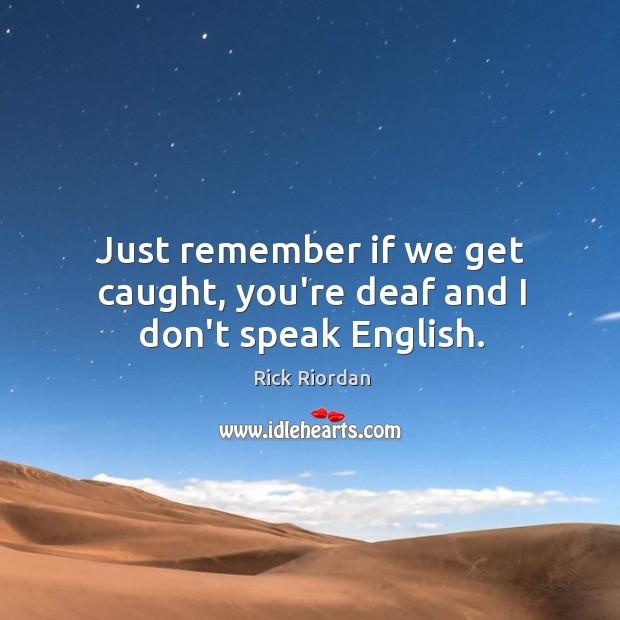 Just remember if we get caught, you're deaf and I don't speak English. Image