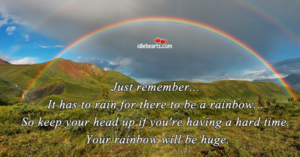 Just Remember… It Has To Rain For There To Be….