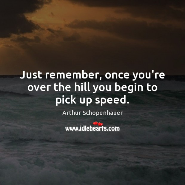Just remember, once you're over the hill you begin to pick up speed. Arthur Schopenhauer Picture Quote