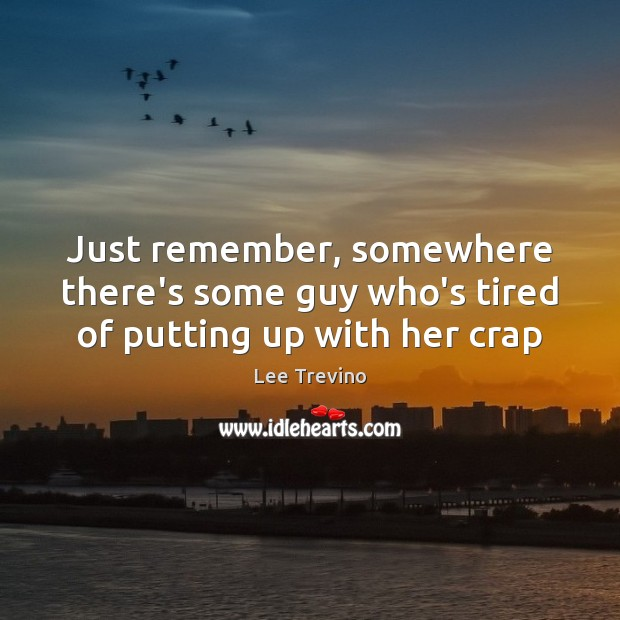 Just remember, somewhere there's some guy who's tired of putting up with her crap Lee Trevino Picture Quote