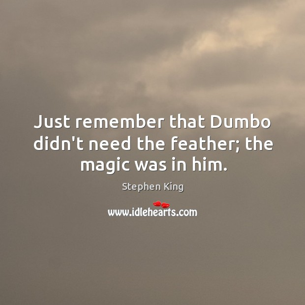 Image, Just remember that Dumbo didn't need the feather; the magic was in him.