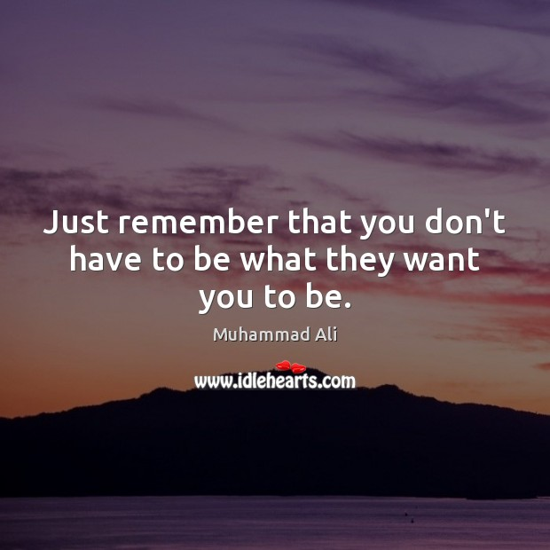Just remember that you don't have to be what they want you to be. Image