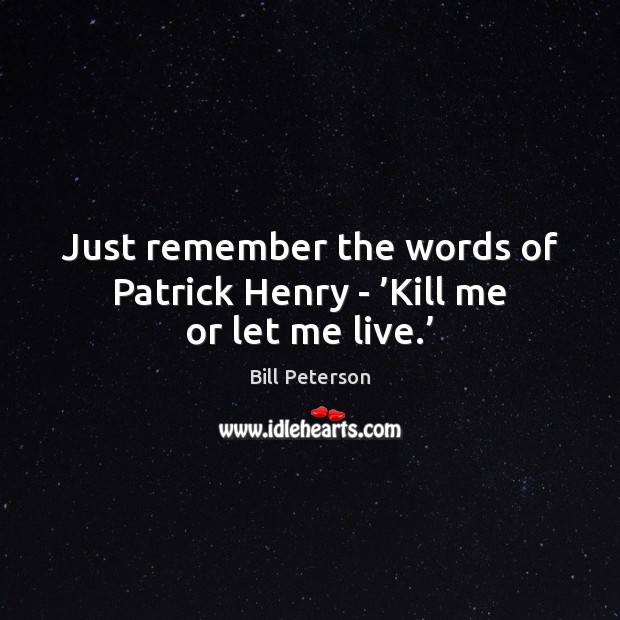 Image, Just remember the words of Patrick Henry – 'Kill me or let me live.'