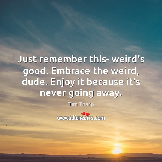 Just remember this- weird's good. Embrace the weird, dude. Enjoy it because Image
