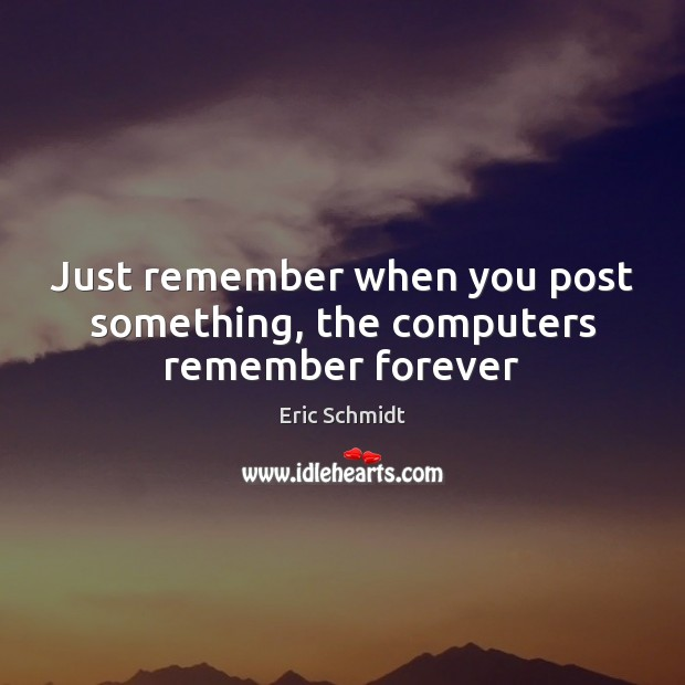 Eric Schmidt Picture Quote image saying: Just remember when you post something, the computers remember forever