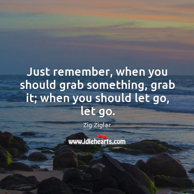 Just remember, when you should grab something, grab it; when you should let go, let go. Image