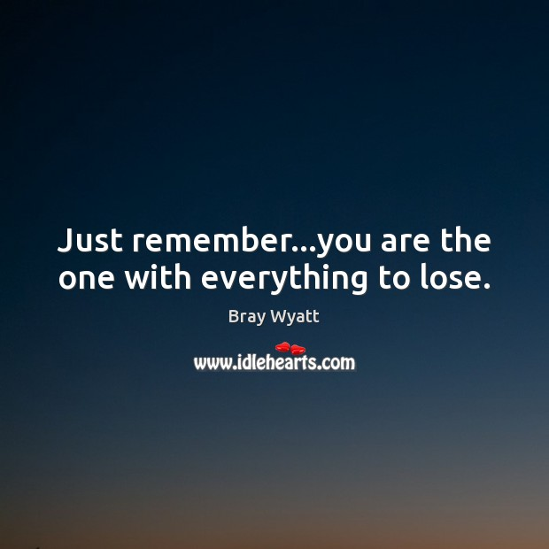 Image, Just remember…you are the one with everything to lose.